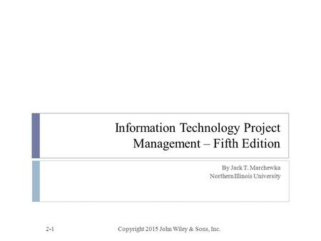 Information Technology Project Management – Fifth Edition By Jack T. Marchewka Northern Illinois University Copyright 2015 John Wiley & Sons, Inc.2-1.