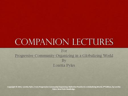 Companion Lectures For Progressive Community Organizing in a Globalizing World By Loretta Pyles Copyright © 2014, Loretta Pyles. From Progressive Community.