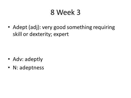 8 Week 3 Adept (adj): very good something requiring skill or dexterity; expert Adv: adeptly N: adeptness.