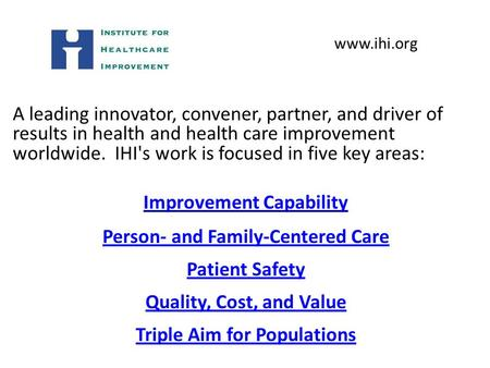 A leading innovator, convener, partner, and driver of results in health and health care improvement worldwide. IHI's work is focused in five key areas: