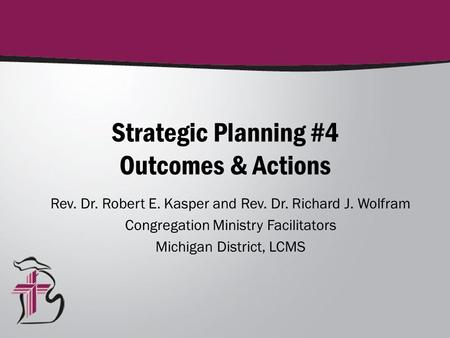 Strategic Planning #4 Outcomes & Actions Rev. Dr. Robert E. Kasper and Rev. Dr. Richard J. Wolfram Congregation Ministry Facilitators Michigan District,