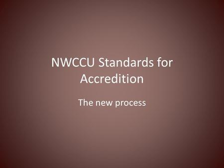 NWCCU Standards for Accredition The new process. Revised NWCCU Accreditation Standards New Standards: reduced from 9 to 5 Standard One--Mission, Core.