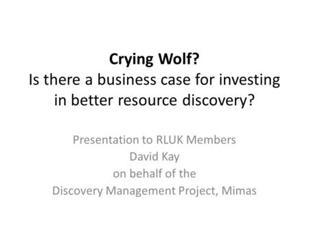 Crying Wolf? Is there a business case for investing in better resource discovery? Presentation to RLUK Members David Kay on behalf of the Discovery Management.