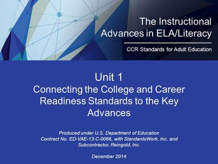 The Instructional Advances in ELA/Literacy CCR Standards for Adult Education Unit 1 Connecting the College and Career Readiness Standards to the Key Advances.