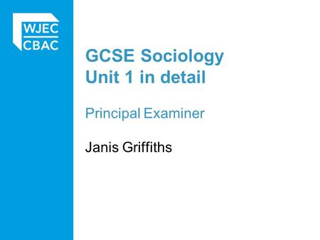 GCSE Sociology Unit 1 in detail Principal Examiner Janis Griffiths.