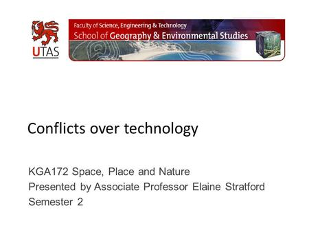 Conflicts over technology KGA172 Space, Place and Nature Presented by Associate Professor Elaine Stratford Semester 2.