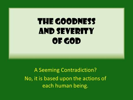 The Goodness And Severity Of God A Seeming Contradiction? No, it is based upon the actions of each human being.