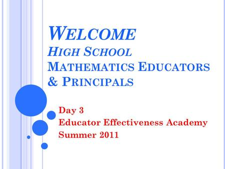W ELCOME H IGH S CHOOL M ATHEMATICS E DUCATORS & P RINCIPALS Day 3 Educator Effectiveness Academy Summer 2011.