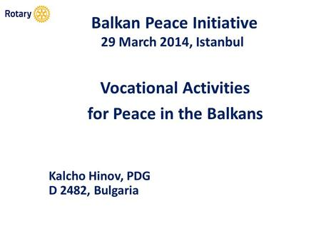Balkan Peace Initiative 29 March 2014, Istanbul Vocational Activities for Peace in the Balkans Kalcho Hinov, PDG D 2482, Bulgaria.