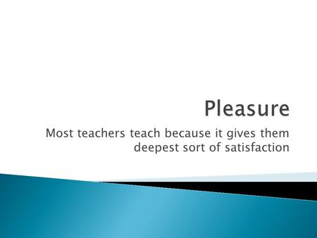 Most teachers teach because it gives them deepest sort of satisfaction.
