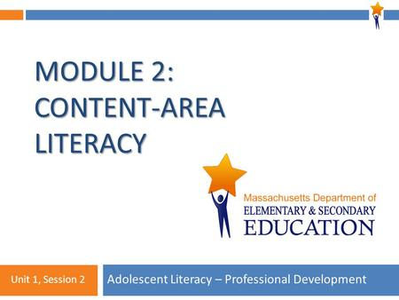 1 MODULE 2: CONTENT-AREA LITERACY Adolescent Literacy – Professional Development Unit 1, Session 2.