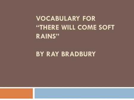 "VOCABULARY FOR ""THERE WILL COME SOFT RAINS"" BY RAY BRADBURY."