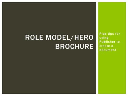 Plus tips for using Publisher to create a document ROLE MODEL/HERO BROCHURE.