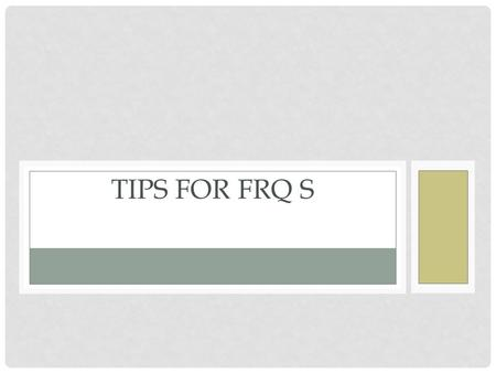 TIPS FOR FRQ S. ANSWER WHAT YOU CAN! You are not expected to earn perfect scores on all four questions. If you can earn MOST of the points possible on.