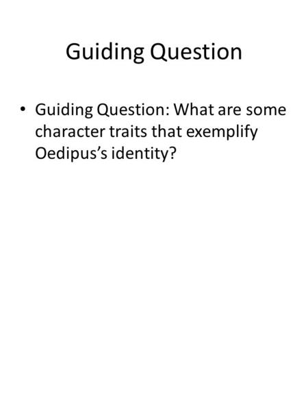 Guiding Question Guiding Question: What are some character traits that exemplify Oedipus's identity?