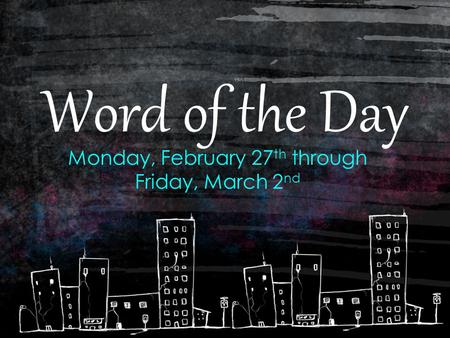 Word of the Day Monday, February 27 th through Friday, March 2 nd.