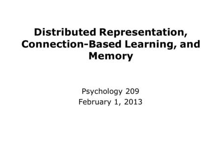 Distributed Representation, Connection-Based Learning, and Memory Psychology 209 February 1, 2013.