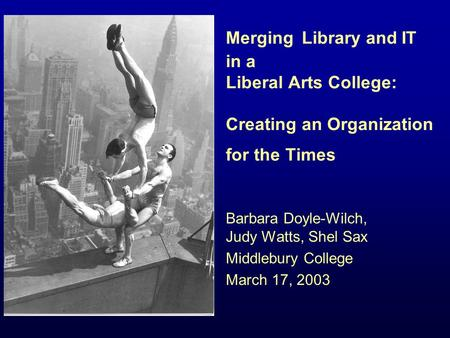 Merging Library and IT in a Liberal Arts College: Creating an Organization for the Times Barbara Doyle-Wilch, Judy Watts, Shel Sax Middlebury College March.