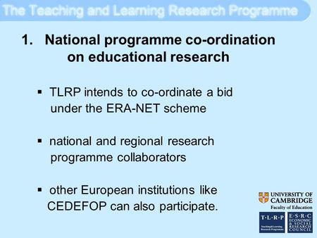 1. National programme co-ordination on educational research  TLRP intends to co-ordinate a bid under the ERA-NET scheme  national and regional research.