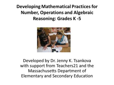 Developing Mathematical Practices for Number, Operations and Algebraic Reasoning: Grades K -5 Developed by Dr. Jenny K. Tsankova with support from Teachers21.