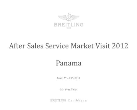 June 17 th – 19 th, 2012 After Sales Service Market Visit 2012 BREITLING C a r i b b e a n Panama Mr. Yvan Yerly.
