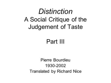 Distinction A Social Critique of the Judgement of Taste Part III Pierre Bourdieu 1930-2002 Translated by Richard Nice.