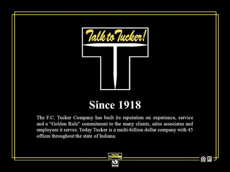 "Since 1918 The F.C. Tucker Company has built its reputation on experience, service and a ""Golden Rule"" commitment to the many clients, sales associates."