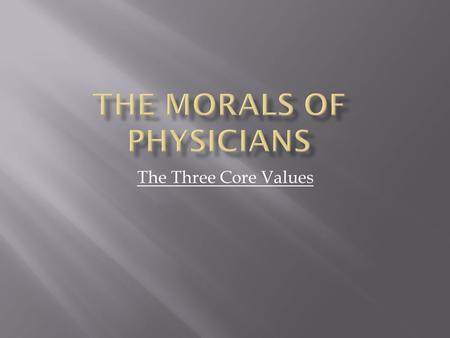 The Three Core Values. The status of physician,medicine is highly valued by the sick people who need its services. It is also attracts large number of.