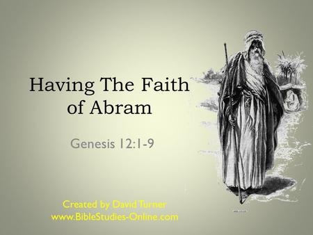 Having The Faith of Abram Genesis 12:1-9 Created by David Turner www.BibleStudies-Online.com.