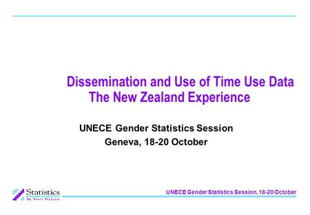 UNECE Gender Statistics Session, 18-20 October Dissemination and Use of Time Use Data The New Zealand Experience UNECE Gender Statistics Session Geneva,