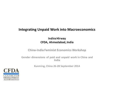 Integrating Unpaid Work into Macroeconomics Indira Hirway CFDA, Ahmedabad, India China-India Feminist Economics Workshop Gender dimensions of paid and.