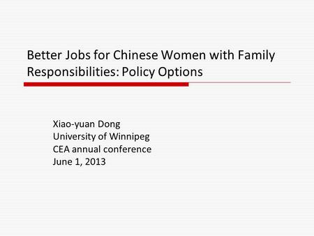 Better Jobs for Chinese Women with Family Responsibilities: Policy Options Xiao-yuan Dong University of Winnipeg CEA annual conference June 1, 2013.