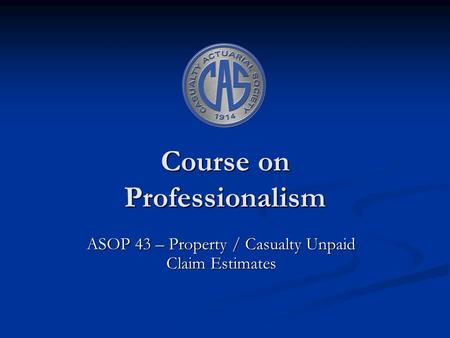 Course on Professionalism ASOP 43 – Property / Casualty Unpaid Claim Estimates.