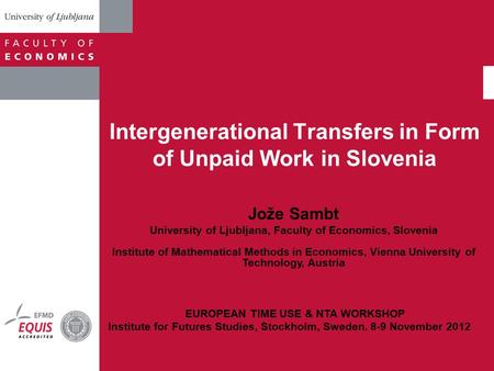 Intergenerational Transfers in Form of Unpaid Work in Slovenia Jože Sambt University of Ljubljana, Faculty of Economics, Slovenia Institute of Mathematical.