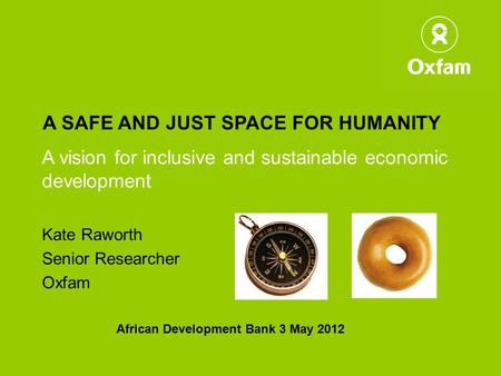 A SAFE AND JUST SPACE FOR HUMANITY A vision for inclusive and sustainable economic development Kate Raworth Senior Researcher Oxfam African Development.