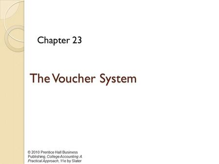 © 2010 Prentice Hall Business Publishing, College Accounting: A Practical Approach, 11e by Slater The Voucher System Chapter 23.