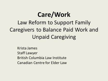Care/Work Law Reform to Support Family Caregivers to Balance Paid Work and Unpaid Caregiving Krista James Staff Lawyer British Columbia Law Institute Canadian.