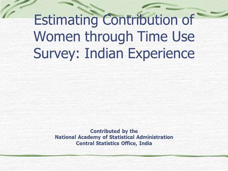 Estimating Contribution of Women through Time Use Survey: Indian Experience Contributed by the National Academy of Statistical Administration Central Statistics.
