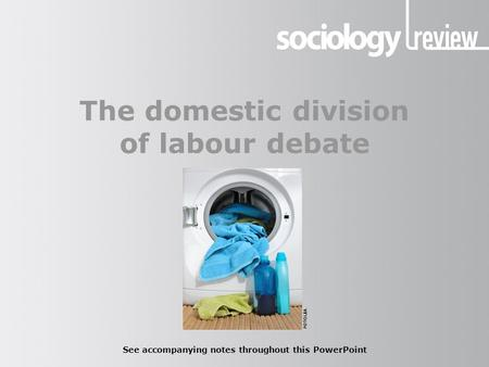 The domestic division of labour debate See accompanying notes throughout this PowerPoint FOTOLIA.