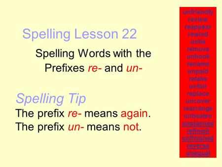 Spelling Lesson 22 Spelling Words with the Prefixes re- and un- unfriendly review reappear rewind untie remove unhook rename unpaid retake unfair replace.