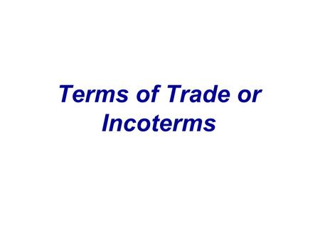 Terms of Trade or Incoterms. INternational Chamber Of COmmerce TERMS Export packing costs Inland transportation to port Export clearance International.