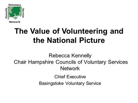Rebecca Kennelly Chair Hampshire Councils of Voluntary Services Network Chief Executive Basingstoke Voluntary Service The Value of Volunteering and the.