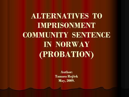 ALTERNATIVES TO IMPRISONMENT COMMUNITY SENTENCE IN NORWAY (PROBATION) Author: Tamara Rojšek May, 2009.