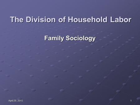 1April 28, 2015April 28, 2015April 28, 2015 The Division of Household Labor Family Sociology.