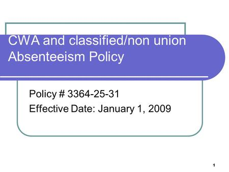 1 CWA and classified/non union Absenteeism Policy Policy # 3364-25-31 Effective Date: January 1, 2009.