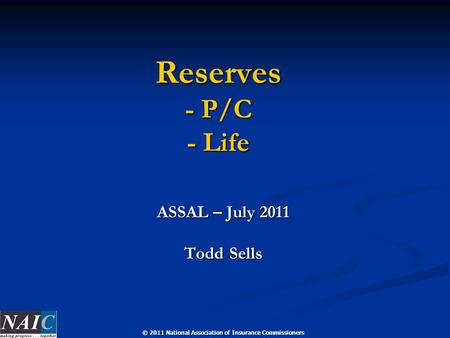 © 2011 National Association of Insurance Commissioners Reserves - P/C - Life ASSAL – July 2011 Todd Sells.