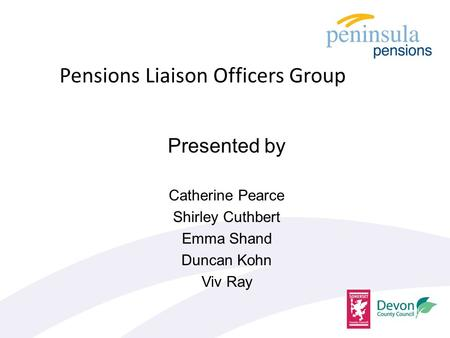 Presented by Catherine Pearce Shirley Cuthbert Emma Shand Duncan Kohn Viv Ray Pensions Liaison Officers Group.