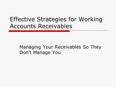 Effective Strategies for Working Accounts Receivables Managing Your Receivables So They Don't Manage You.