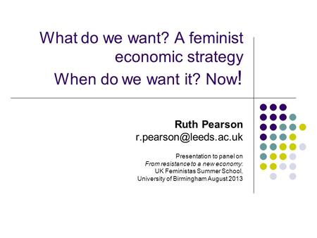 What do we want? A feminist economic strategy When do we want it? Now ! Ruth Pearson Presentation to panel on From resistance to.