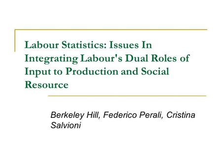 Labour Statistics: Issues In Integrating Labour's Dual Roles of Input to Production and Social Resource Berkeley Hill, Federico Perali, Cristina Salvioni.
